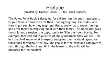 Preface (created by: Rachel Robelli- UF SLP Grad Student) This PowerPoint Book is designed for children on the autism spectrum, to give them a framework.
