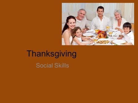Thanksgiving Social Skills. What social skills do we have to use at Thanksgiving? ALL OF THEM!! -Look at people (eye contact) -Have conversations -Be.