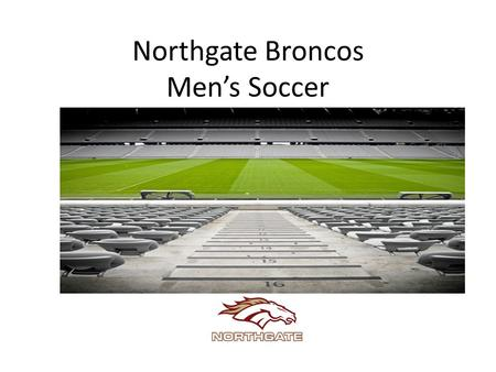 Northgate Broncos Men's Soccer. Meeting Agenda Welcome & Introductions Vision of men's soccer program Key dates & tryout information Program news & updates.