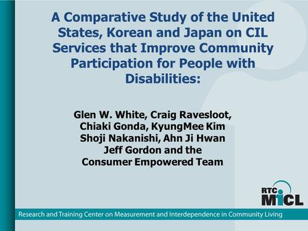 A Comparative Study of the United States, Korean and Japan on CIL Services that Improve Community Participation for People with Disabilities: Glen W. White,