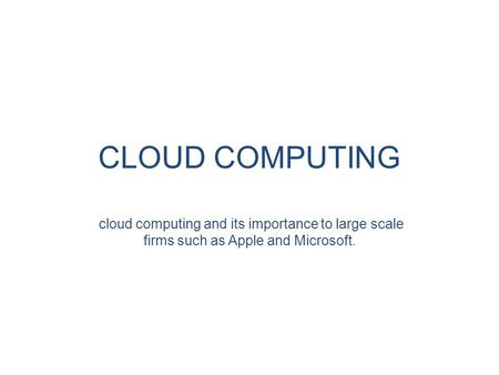 CLOUD COMPUTING cloud computing and its importance to large scale firms such as Apple and Microsoft.