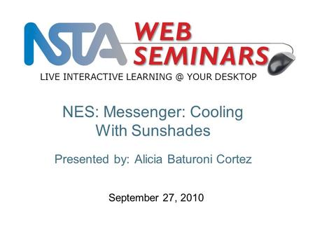 LIVE INTERACTIVE YOUR DESKTOP September 27, 2010 NES: Messenger: Cooling With Sunshades Presented by: Alicia Baturoni Cortez.