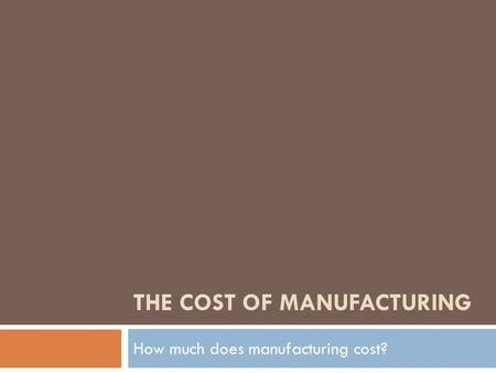 THE COST OF MANUFACTURING How much does manufacturing cost?