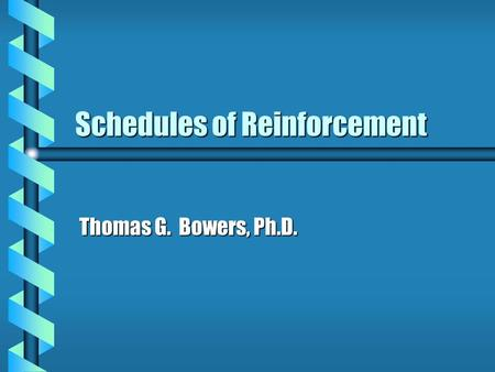 Schedules of Reinforcement Thomas G. Bowers, Ph.D.