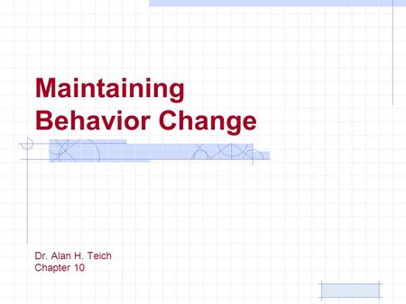 Maintaining Behavior Change Dr. Alan H. Teich Chapter 10.