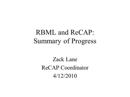 RBML and ReCAP: Summary of Progress Zack Lane ReCAP Coordinator 4/12/2010.