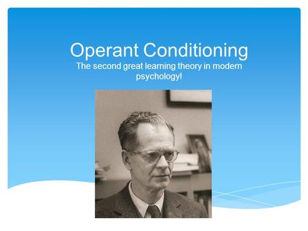 Operant Conditioning The second great learning theory in modern psychology!