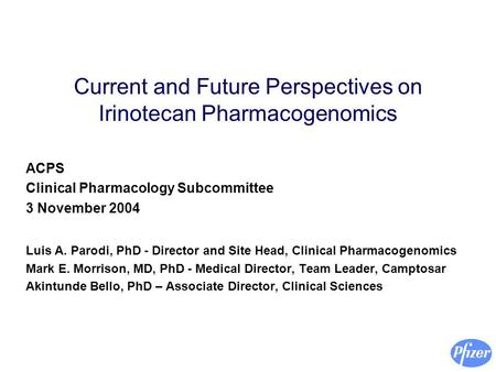 Current and Future Perspectives on Irinotecan Pharmacogenomics ACPS Clinical Pharmacology Subcommittee 3 November 2004 Luis A. Parodi, PhD - Director and.