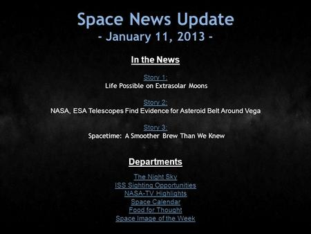 Space News Update - January 11, 2013 - In the News Story 1: Story 1: Life Possible on Extrasolar Moons Story 2: Story 2: NASA, ESA Telescopes Find Evidence.