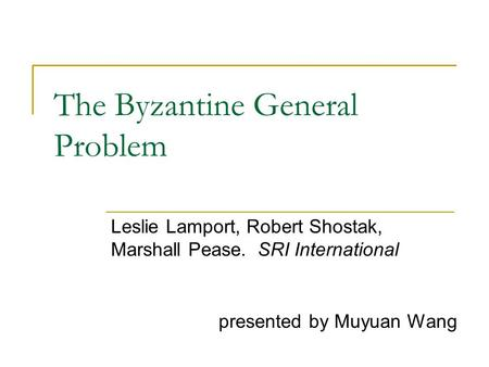 The Byzantine General Problem Leslie Lamport, Robert Shostak, Marshall Pease.SRI International presented by Muyuan Wang.