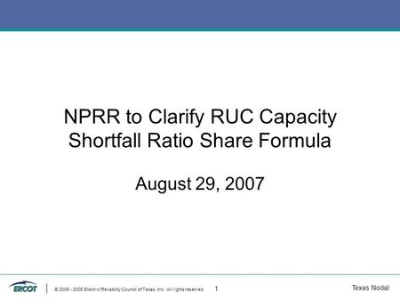 Texas Nodal © 2005 - 2006 Electric Reliability Council of Texas, Inc. All rights reserved. 1 NPRR to Clarify RUC Capacity Shortfall Ratio Share Formula.