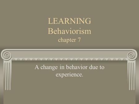 LEARNING Behaviorism chapter 7 A change in behavior due to experience.