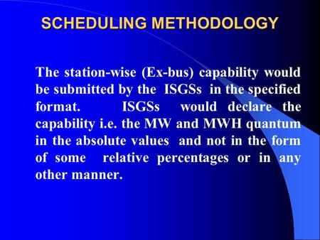 SCHEDULING METHODOLOGY The station-wise (Ex-bus) capability would be submitted by the ISGSs in the specified format. ISGSs would declare the capability.