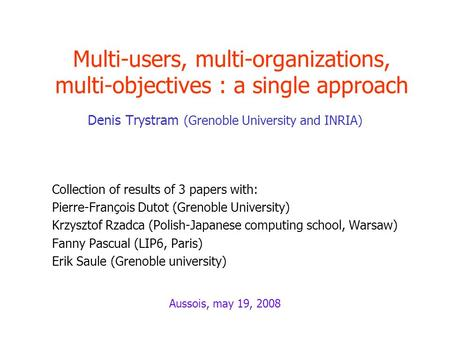 Multi-users, multi-organizations, multi-objectives : a single approach Denis Trystram (Grenoble University and INRIA) Collection of results of 3 papers.