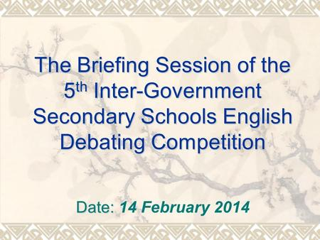 The Briefing Session of the 5 th Inter-Government Secondary Schools English Debating Competition Date: Date: 14 February 2014.