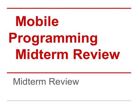 Mobile Programming Midterm Review. Agenda Layouts, widgets, toasts, and eventHandling Debuggings Resources, selections, activities, explicit intent Composite.