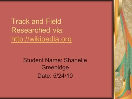 Track and Field Researched via:   Student Name: Shanelle Greenidge Date: 5/24/10.