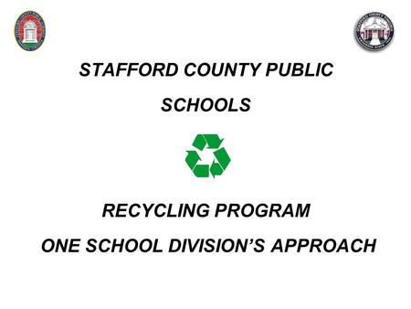STAFFORD COUNTY PUBLIC SCHOOLS RECYCLING PROGRAM ONE SCHOOL DIVISION'S APPROACH.
