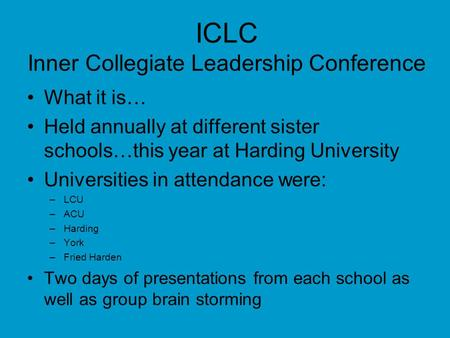 ICLC Inner Collegiate Leadership Conference What it is… Held annually at different sister schools…this year at Harding University Universities in attendance.