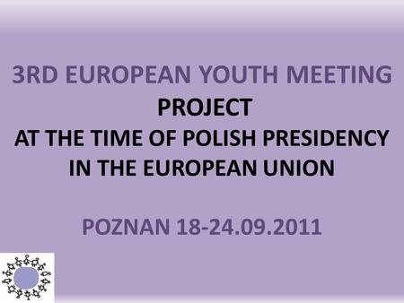 3RD EUROPEAN YOUTH MEETING PROJECT AT THE TIME OF POLISH PRESIDENCY IN THE EUROPEAN UNION POZNAN 18-24.09.2011.