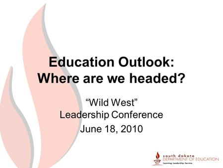 "Education Outlook: Where are we headed? ""Wild West"" Leadership Conference June 18, 2010."