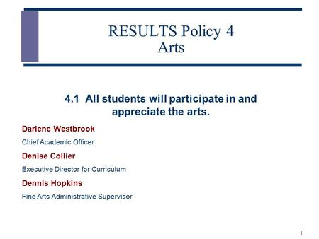 1 RESULTS Policy 4 Arts Darlene Westbrook Chief Academic Officer Denise Collier Executive Director for Curriculum Dennis Hopkins Fine Arts Administrative.