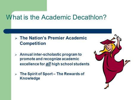 What is the Academic Decathlon?  The Nation's Premier Academic Competition  Annual inter-scholastic program to promote and recognize academic excellence.