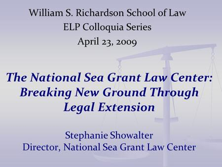 The National Sea Grant Law Center: Breaking New Ground Through Legal Extension Stephanie Showalter Director, National Sea Grant Law Center William S. Richardson.