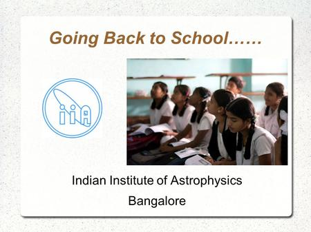 Going Back to School…… Indian Institute of Astrophysics Bangalore.