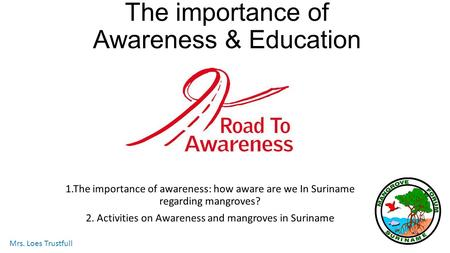 The importance of Awareness & Education 1.The importance of awareness: how aware are we In Suriname regarding mangroves? 2. Activities on Awareness and.