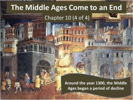 The Middle Ages Come to an End Chapter 10 (4 of 4) Around the year 1300, the Middle Ages began a period of decline.