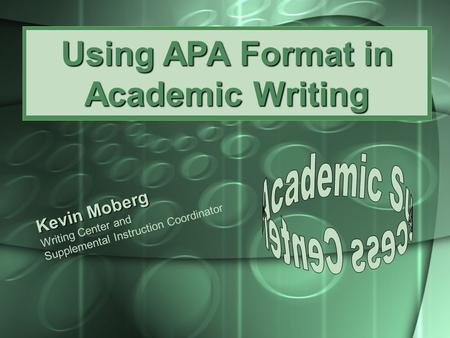 Using APA Format in Academic Writing Kevin Moberg Writing Center and Supplemental Instruction Coordinator.