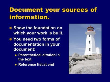 Document your sources of information. Show the foundation on which your work is built. You need two forms of documentation in your document: Parenthetical.