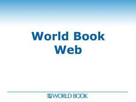 World Book Web. Introducing World Book Advanced World Book Advanced.