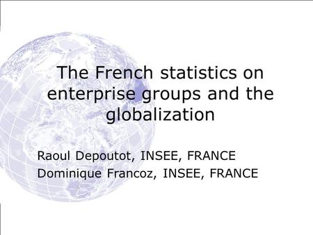The French statistics on enterprise groups and the globalization Raoul Depoutot, INSEE, FRANCE Dominique Francoz, INSEE, FRANCE.