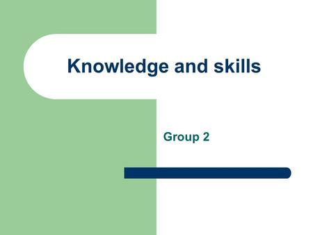 Knowledge and skills Group 2. Content The importance of knowledge and skills in the business Why do businesses need highly skilled people? The competition.