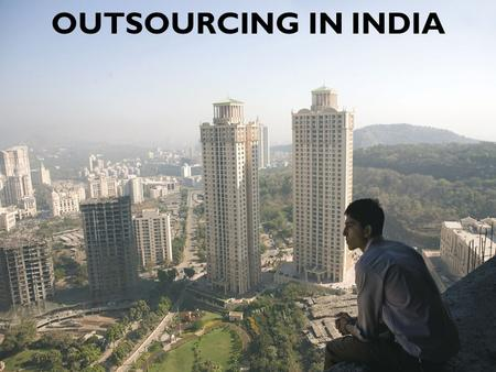 OUTSOURCING IN INDIA. India's Software Industry Worth more than $1 billion USD each year. One of the most dynamic sectors of India's economy. Its growth.