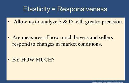 Copyright © 2004 South-Western/Thomson Learning Elasticity = Responsiveness Allow us to analyze S & D with greater precision. Are measures of how much.