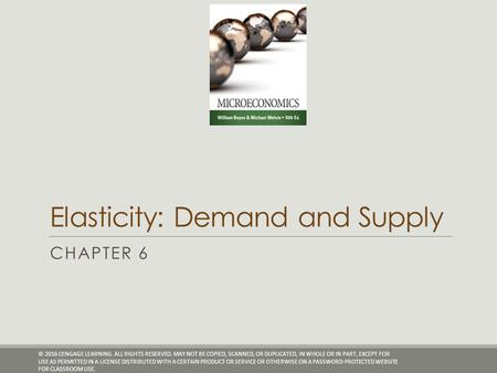 Elasticity: Demand and Supply CHAPTER 6 © 2016 CENGAGE LEARNING. ALL RIGHTS RESERVED. MAY NOT BE COPIED, SCANNED, OR DUPLICATED, IN WHOLE OR IN PART, EXCEPT.