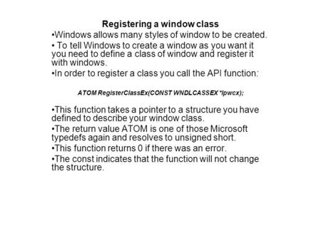 Registering a window class Windows allows many styles of window to be created. To tell Windows to create a window as you want it you need to define a class.
