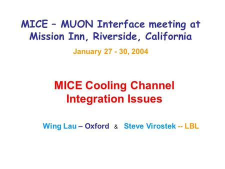 MICE – MUON Interface meeting at Mission Inn, Riverside, California January 27 - 30, 2004 MICE Cooling Channel Integration Issues Wing Lau – Oxford & Steve.