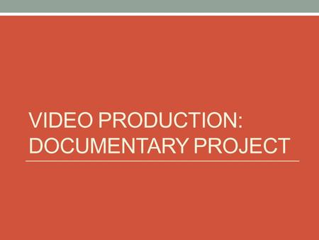 VIDEO PRODUCTION: DOCUMENTARY PROJECT. Documentary styles: 1. Interview: you ask questions and they answer them (you can be on or off screen) Example: