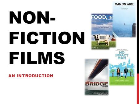 NON- FICTION FILMS AN INTRODUCTION. FICTION VS NON-FICTION Fiction films / Feature films Fictional in nature. Tell stories. Stuff you'd see at the AMC.