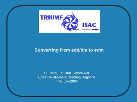 R. Keitel, TRIUMF, Vancouver Epics Collaboration Meeting, Argonne 16-June-2006 Converting from edd/dm to edm.