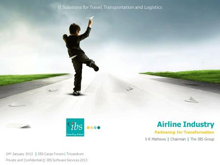 Airline Industry Partnering for Transformation 24 th January 2013 | IBS Cargo Forum | Trivandrum Private and Confidential © IBS Software Services 2013.