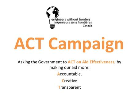 ACT Campaign Asking the Government to ACT on Aid Effectiveness, by making our aid more: Accountable. Creative Transparent.