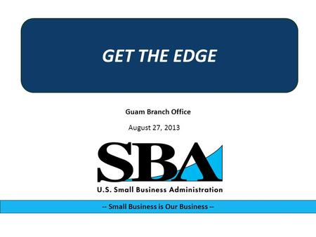 Guam Branch Office -- Small Business is Our Business -- August 27, 2013 GET THE EDGE.