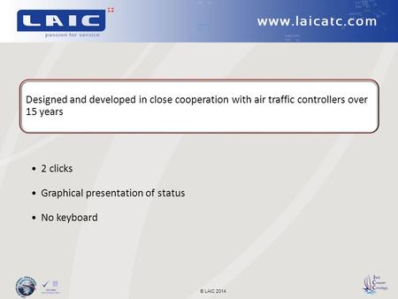 © LAIC 2014 Designed and developed in close cooperation with air traffic controllers over 15 years 2 clicks Graphical presentation of status No keyboard.