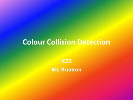 Colour Collision Detection ICS3 Mr. Brunton. There are many ways to detect a collision in programming. The easiest way is to use colour collision detection.