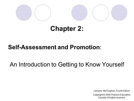 Chapter 2: Self-Assessment and Promotion: An Introduction to Getting to Know Yourself Lamarre, McClughan, Fourth Edition Copyright © 2008 Pearson Education.